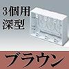 マサル工業:ニュー・エフモール付属品-露出ボックス(3個用・深型・ブラウン)
